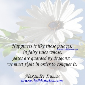 Happiness-is-like-those-palaces-in-fairy-tales-whose-gates-are-guarded-by-dragons-we-must-fight-in-order-to-conquer-it.Alexandre-Dumas